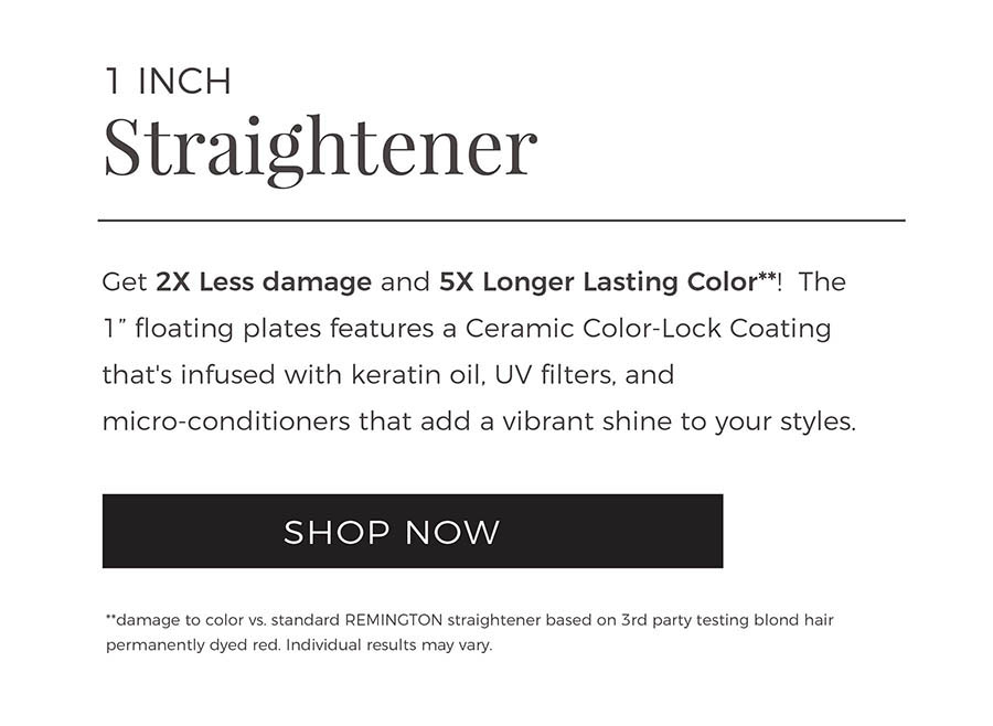 1 Inch Straightener. Get 2X Less damage and 5X Longer Lasting Color**! The 1 inch floating plates features a Ceramic Color-Lock Coating that's infused with keratin oil, UV filters, and micro-conditioners that add a vibrant shine to your styles. Shop Now