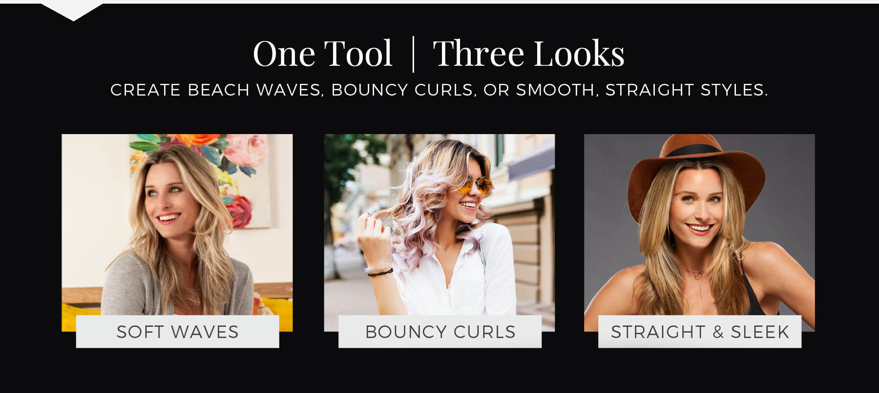 One Tool | Three Looks. CREATE BEACH WAVES, BOUNCY CURLS, OR SMOOTH, STRAIGHT STYLES.