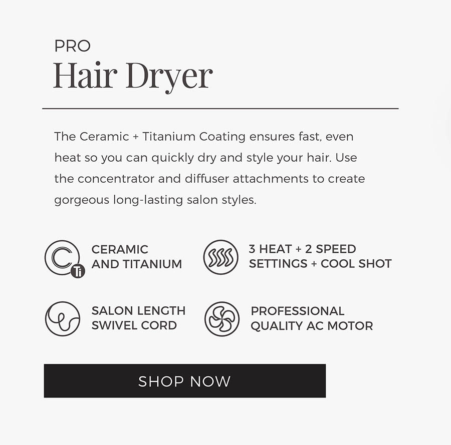 Pro Hair Dryer. The Ceramic + Titanium Coating ensures fast, even heat so you can quickly dry and style your hair. Use the concentrator and diffuser attachments to create gorgeous long-lasting salon styles. Shop Now