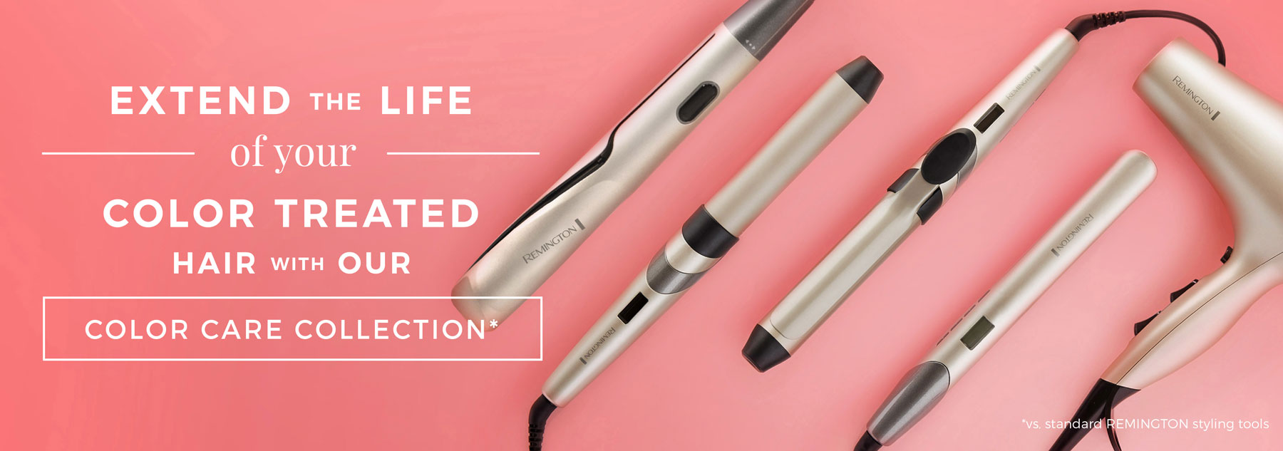 Extend the life of your color treated hair with our Color Care Collection* - *vs. standard REMINGTON styling tools