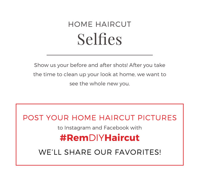 Home Haircut selfies. Show us your before and after shots! After you take the time to clean up your look at home, we want to see the whole new you. Post your home haircut pictures to instagram and facebook with #RemDIYHaircut and we'll share our favorites!