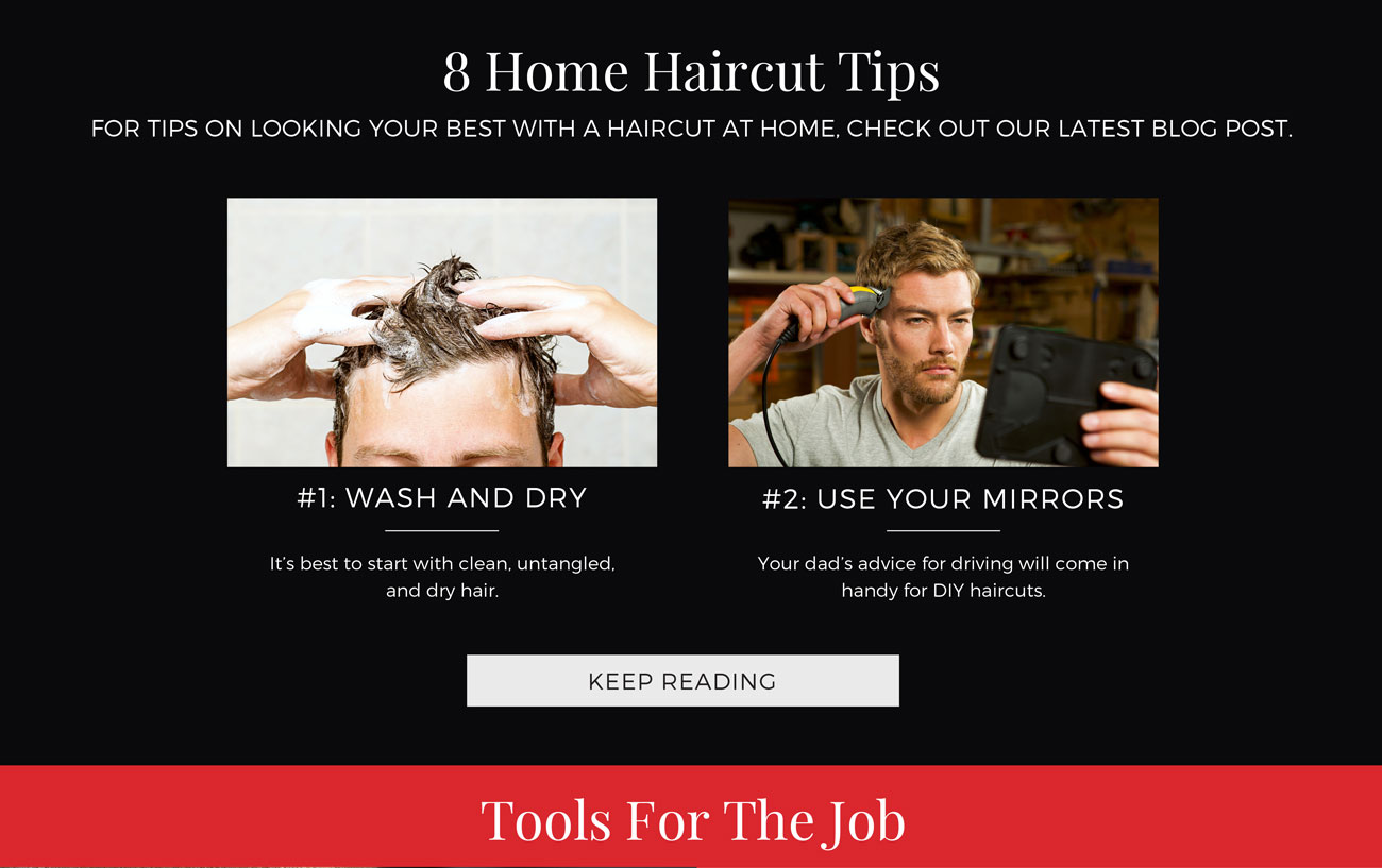 8 Home Haircut Tips. For tips on Looking your best with a haircut at home, check out our latest blog post. #1: Wash and Dry. #2: Use your Mirrors. Keep Reading!