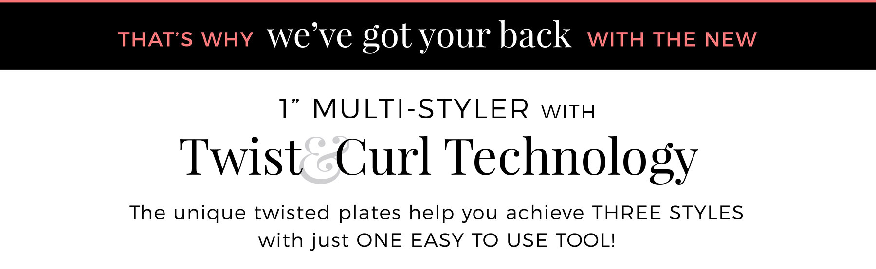 That's why we've got your back with the New 1 Inch Multi-Styler with Twist&Curl Technology. The Unique Twisted plates help you achieve THREE STYLES with just ONE EASY TO USE TOOL!